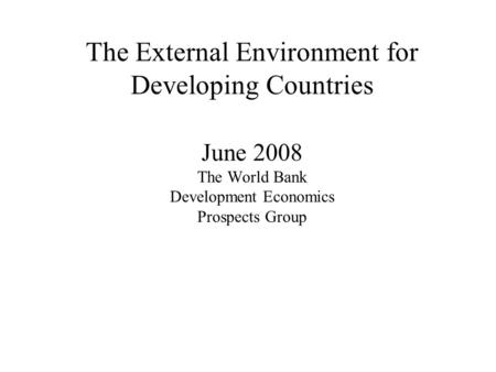 The External Environment for Developing Countries June 2008 The World Bank Development Economics Prospects Group.