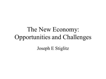 The New Economy: Opportunities and Challenges Joseph E Stiglitz.