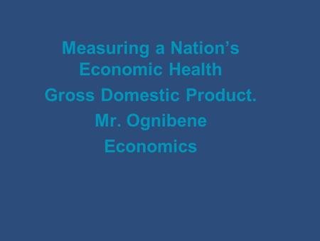 Measuring a Nation's Economic Health Gross Domestic Product. Mr. Ognibene Economics.