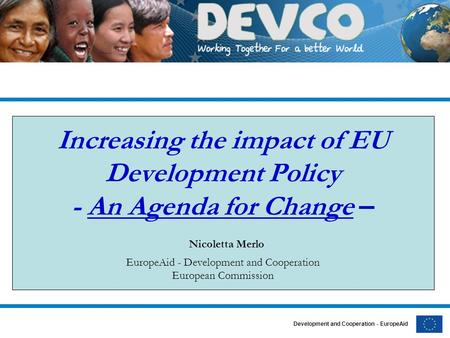 Development and Cooperation - EuropeAid Increasing the impact of EU Development Policy - An Agenda for Change – Nicoletta Merlo EuropeAid - Development.