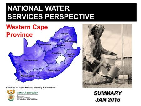 NATIONAL WATER SERVICES PERSPECTIVE Produced for Water Services: Planning & Information Western Cape Province SUMMARY JAN 2015 SUMMARY JAN 2015.