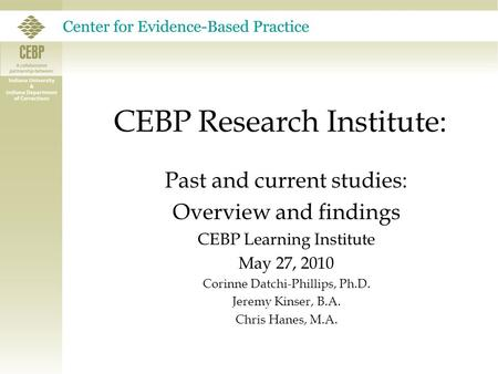 CEBP Research Institute: Past and current studies: Overview and findings CEBP Learning Institute May 27, 2010 Corinne Datchi-Phillips, Ph.D. Jeremy Kinser,