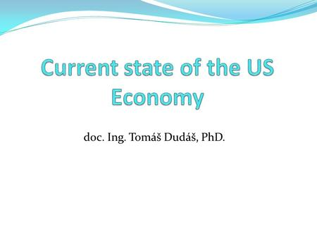 Doc. Ing. Tomáš Dudáš, PhD.. US Economy – Basic Data Nominal GDP – 15,66 billion USD (2012 est.) GDP/c – 49 800 USD (2012 est.) GDP by sectors – 1,2 %-19,1.