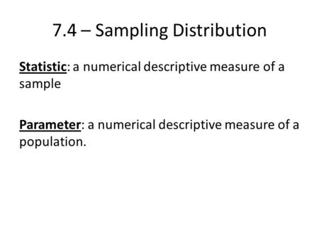 7.4 – Sampling Distribution Statistic: a numerical descriptive measure of a sample Parameter: a numerical descriptive measure of a population.