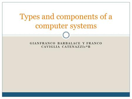 GIANFRANCO BARBALACE Y FRANCO CAVIGLIA CATENAZZI1ºB Types and components of a computer systems.