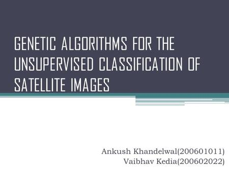 GENETIC ALGORITHMS FOR THE UNSUPERVISED CLASSIFICATION OF SATELLITE IMAGES Ankush Khandelwal(200601011) Vaibhav Kedia(200602022)