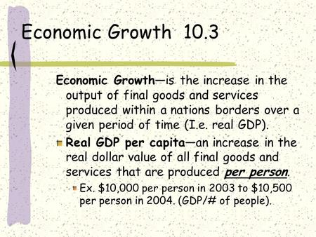 Economic Growth 10.3 Economic Growth—is the increase in the output of final goods and services produced within a nations borders over a given period of.