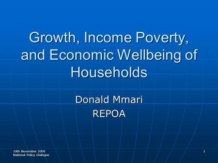 19th November 2009 National Policy Dialogue 1 Growth, Income Poverty, and Economic Wellbeing of Households Donald Mmari REPOA.
