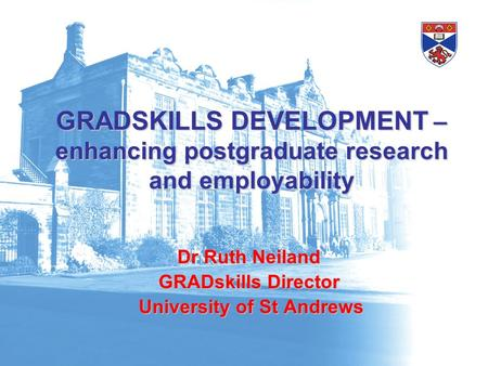 GRADSKILLS DEVELOPMENT – enhancing postgraduate research and employability Dr Ruth Neiland GRADskills Director University of St Andrews University of St.