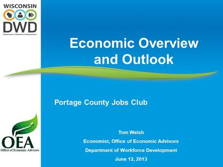 Tom Walsh Economist, Office of Economic Advisors Department of Workforce Development June 12, 2013 Economic Overview and Outlook Portage County Jobs Club.