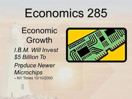 1 Economics 285 Economic Growth I.B.M. Will Invest $5 Billion To Produce Newer Microchips – NY Times 10/10/2000.