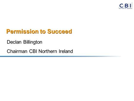 Permission to Succeed Declan Billington Chairman CBI Northern Ireland.