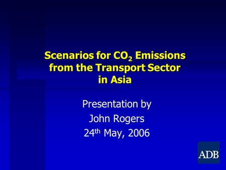 Scenarios for CO 2 Emissions from the Transport Sector in Asia Presentation by John Rogers 24 th May, 2006.