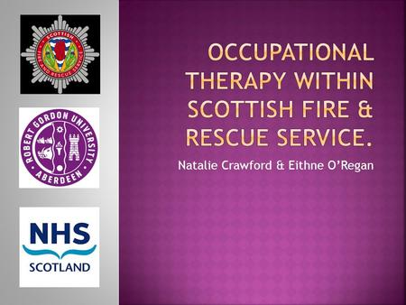 Natalie Crawford & Eithne O'Regan.  Investigate the links between OT and SFRS.  Identifying commonalities between both services.  Highlighting.
