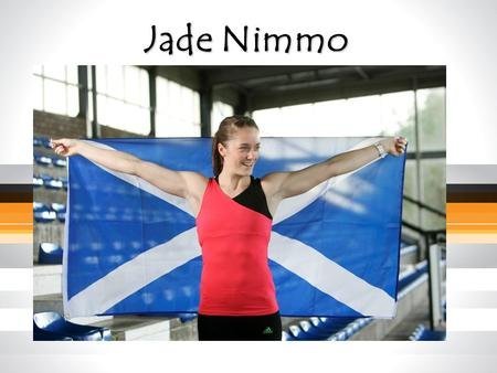 Jade Nimmo. What I do… A little bit about me Scottish Long jump record holder 6.47m – Senior, U20, U17 Represented Great Britain World Youth Championships.