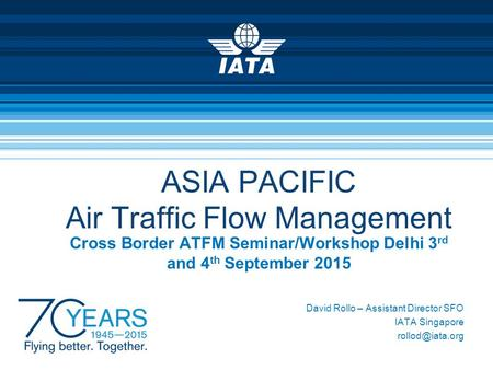 ASIA PACIFIC Air Traffic Flow Management Cross Border ATFM Seminar/Workshop Delhi 3 rd and 4 th September 2015 David Rollo – Assistant Director SFO IATA.