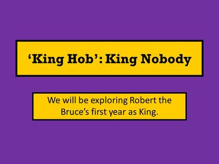 'King Hob': King Nobody We will be exploring Robert the Bruce's first year as King.