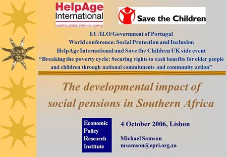 The developmental impact of social pensions in Southern Africa 4 October 2006, Lisbon Michael Samson EU/ILO/Government of Portugal.