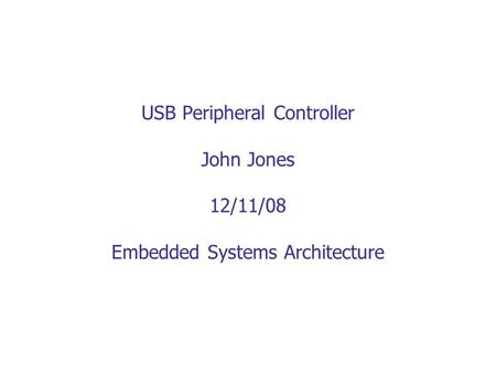 USB Peripheral Controller John Jones 12/11/08 Embedded Systems Architecture.