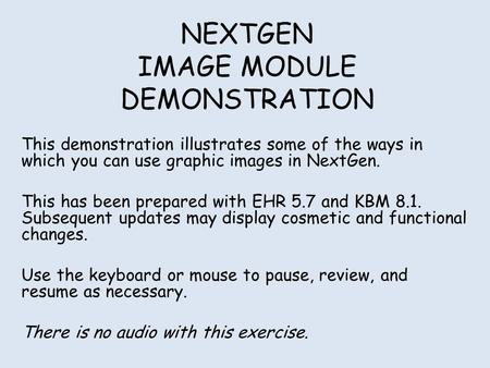 NEXTGEN IMAGE MODULE DEMONSTRATION This demonstration illustrates some of the ways in which you can use graphic images in NextGen. This has been prepared.