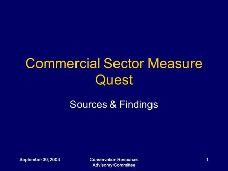 September 30, 2003Conservation Resources Advisonry Committee 1 Commercial Sector Measure Quest Sources & Findings.