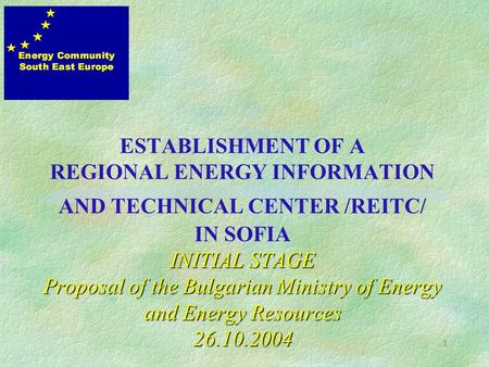 1 INITIAL STAGE Proposal of the Bulgarian Ministry of Energy and Energy Resources 26.10.2004 ESTABLISHMENT OF A REGIONAL ENERGY INFORMATION AND TECHNICAL.
