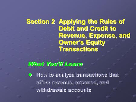 Section 2Applying the Rules of Debit and Credit to Revenue, Expense, and Owner's Equity Transactions What You'll Learn  How to analyze transactions that.