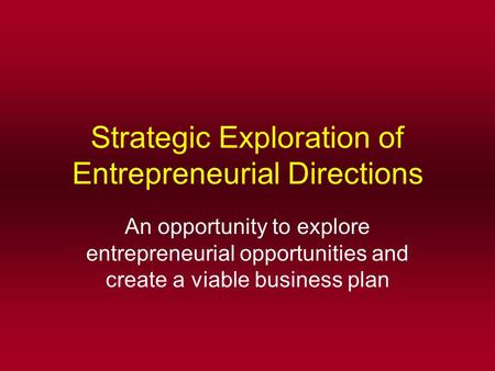 Strategic Exploration of Entrepreneurial Directions An opportunity to explore entrepreneurial opportunities and create a viable business plan.