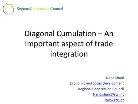 Diagonal Cumulation – An important aspect of trade integration Nand Shani Economic and Social Development Regional Cooperation Council