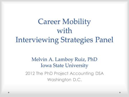 Career Mobility with Interviewing Strategies Panel Melvin A. Lamboy Ruiz, PhD Iowa State University 2012 The PhD Project Accounting DSA Washington D.C.