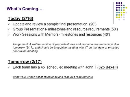 What's Coming…. Today (2/16) Update and review a sample final presentation (20') Group Presentations- milestones and resource requirements (50') Work Sessions.