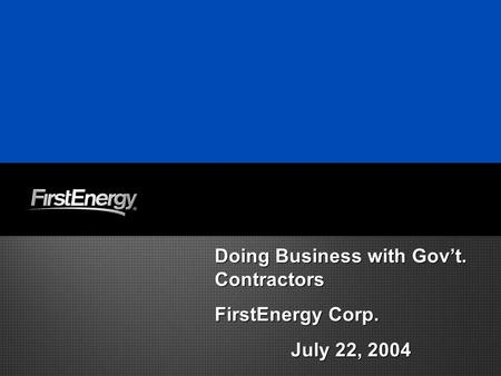 Doing Business with Gov't. Contractors FirstEnergy Corp. July 22, 2004 Doing Business with Gov't. Contractors FirstEnergy Corp. July 22, 2004.