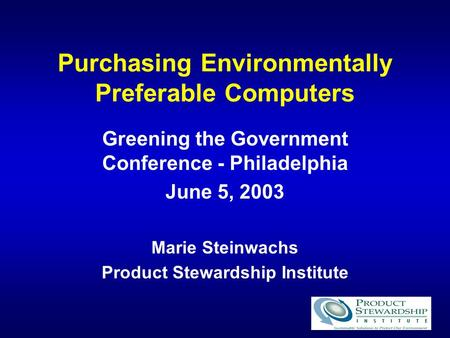 Purchasing Environmentally Preferable Computers Greening the Government Conference - Philadelphia June 5, 2003 Marie Steinwachs Product Stewardship Institute.