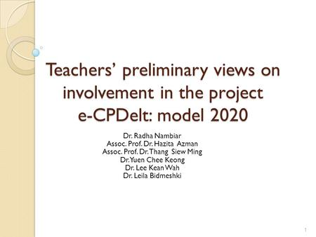 Teachers' preliminary views on involvement in the project e-CPDelt: model 2020 Dr. Radha Nambiar Assoc. Prof. Dr. Hazita Azman Assoc. Prof. Dr. Thang Siew.