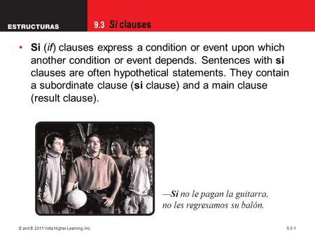 9.3 Si clauses © and ® 2011 Vista Higher Learning, Inc.9.3-1 Si (if) clauses express a condition or event upon which another condition or event depends.