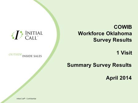 Initial Call ® - Confidential COWIB Workforce Oklahoma Survey Results 1 Visit Summary Survey Results April 2014.