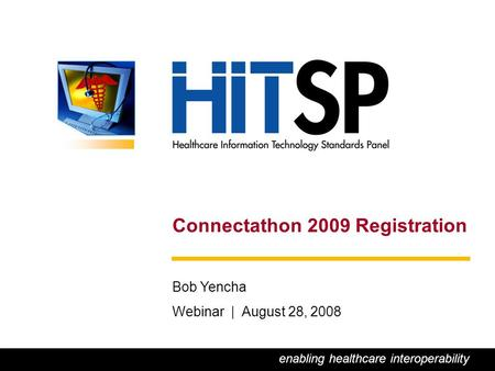 0 Connectathon 2009 Registration Bob Yencha Webinar | August 28, 2008 enabling healthcare interoperability.