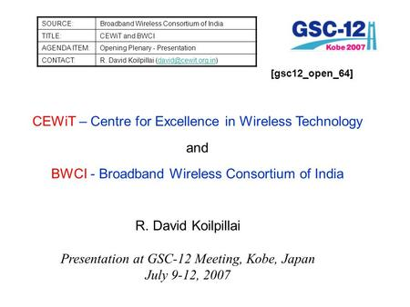 SOURCE:Broadband Wireless Consortium of India TITLE:CEWiT and BWCI AGENDA ITEM:Opening Plenary - Presentation CONTACT:R. David Koilpillai