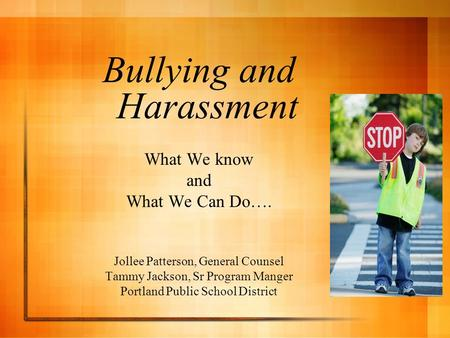 Bullying and Harassment What We know and What We Can Do…. Jollee Patterson, General Counsel Tammy Jackson, Sr Program Manger Portland Public School District.