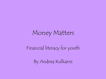 Money Matters Financial literacy for youth By Andrea Kulkarni.