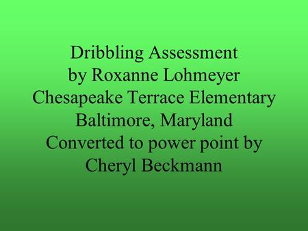 Dribbling Assessment by Roxanne Lohmeyer Chesapeake Terrace Elementary Baltimore, Maryland Converted to power point by Cheryl Beckmann.