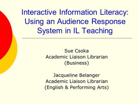 Interactive Information Literacy: Using an Audience Response System in IL Teaching Sue Csoka Academic Liaison Librarian (Business) Jacqueline Belanger.