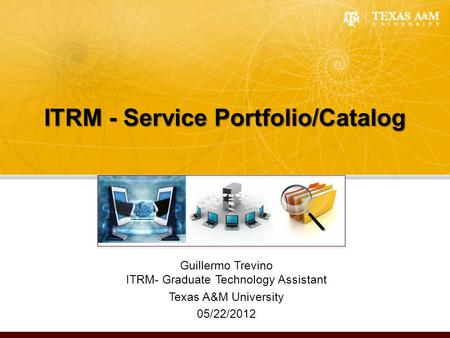 ITRM - Service Portfolio/Catalog Guillermo Trevino ITRM- Graduate Technology Assistant Texas A&M University 05/22/2012.