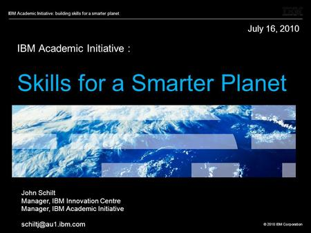 © 2010 IBM Corporation IBM Academic Initiative: building skills for a smarter planet IBM Academic Initiative : Skills for a Smarter Planet John Schilt.