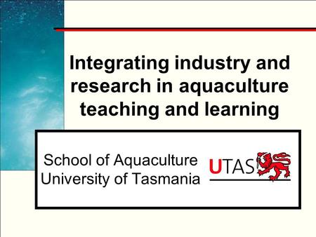 Integrating industry and research in aquaculture teaching and learning School of Aquaculture University of Tasmania.