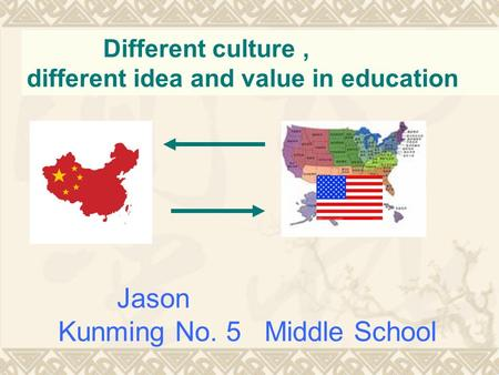 Different culture, different idea and value in education Jason Kunming No. 5 Middle School.