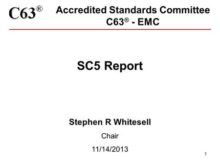 1 Accredited Standards Committee C63 ® - EMC SC5 Report Stephen R Whitesell Chair 11/14/2013.