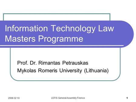 2006 02 10 LEFIS General Assembly Firence 1 Information Technology Law Masters Programme Prof. Dr. Rimantas Petrauskas Mykolas Romeris University (Lithuania)
