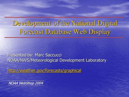 Development of the National Digital Forecast Database Web Display Presented by: Marc Saccucci NOAA/NWS/Meteorological Development Laboratory