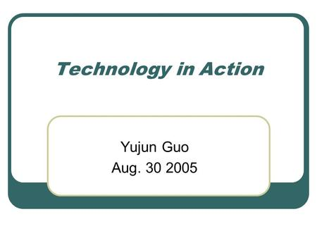 Technology in Action Yujun Guo Aug. 30 2005. Introduction Computer in everyday life Better use of computer What computer can do for you What skills may.
